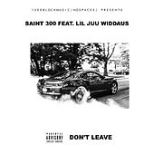 Don't Leave (feat. Lil Juu WiDDAUS) by Saint300