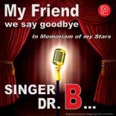 My Friend We Say Goodbye by Singer Dr. B...