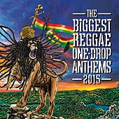 The Biggest Reggae One-Drop Anthems 2015 by The Biggest Reggae One-Drop Anthems 2015