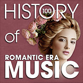 The History of Romantic Era Music (100 Famous Songs) by Various Artists