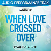 When Love Crossed Over by Paul Baloche