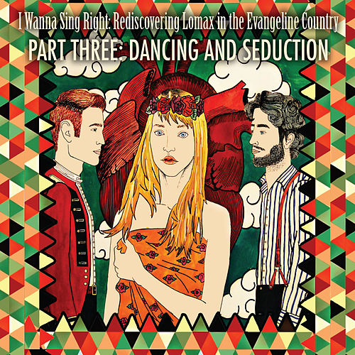 I Wanna Sing Right: Rediscovering Lomax in the Evangeline Country Part Three: Dancing and Seduction by Various Artists