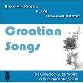 Croatian Songs (The Collected Guitar Works of Branimir Krstic, Vol. Iii) by Branimir Krstic