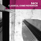 Bach: Classical Crime Prevention von The Chorus And Orchestra Of The Friends Of Music