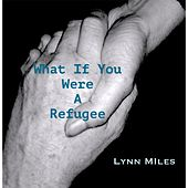 What If You Were a Refugee by Lynn Miles
