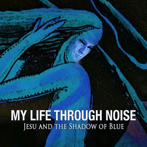 Jesu and the Shadow of Blue by My Life Through Noise