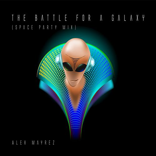 The Battle for a Galaxy (Space Party Mix) by Alex Mayrez
