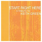 Start Right Here - Remembering The Life Of Keith Green von Various Artists