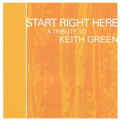 Start Right Here - Remembering The Life Of Keith Green by Various Artists