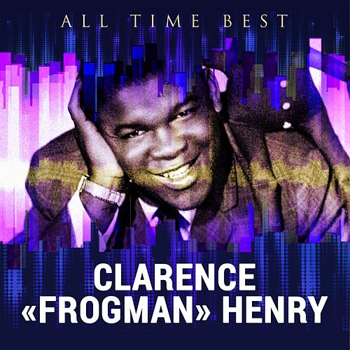 All Time Best: Clarence 'Frogman' Henry by Clarence 'Frogman' Henry