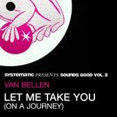Let Me Take You (On a Journey) (Systematic Presents Sounds Good, Vol. 2) von Van Bellen