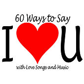 60 Ways to Say I Love You with Love Songs and Music by Various Artists