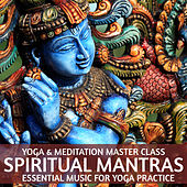 Yoga & Meditation Master Class: Spiritual Mantras - Essential Music for Yoga Practice by Various Artists