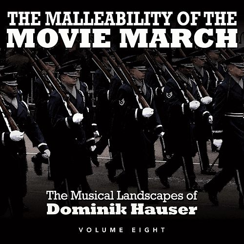 The Malleability of the Movie March: The Musical Landscapes of Dominik Hauser, Vol. 8 by Dominik Hauser