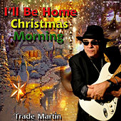 I'll Be Home Christmas Morning by Trade Martin
