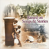 Raised On Songs and Stories (Collected Irish Ballads) by Various Artists