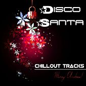 Disco Santa - Chillout Tracks to set you in the Mood for Christmas Time, Party Events and Party Songs von Chill Out