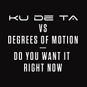 Do You Want it Right Now (Ku De Ta vs. Degrees of Motion) by Ku De Ta