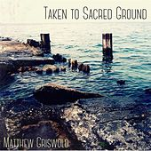 Taken to Sacred Ground by Matthew Griswold
