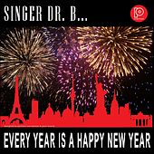 Every Year Is a Happy New Year by Singer Dr. B...
