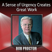 A Sense of Urgency Creates Great Work by Bob Proctor