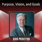 Purpose, Vision, and Goals by Bob Proctor