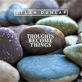 Thoughts Become Things by Dylan Dunlap