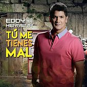 Tu Me Tienes Mal by Eddy Herrera