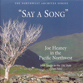 Say a Song: Joe Heaney in the Pacific Northwest- Irish Songs in the Old Style by Joe Heaney