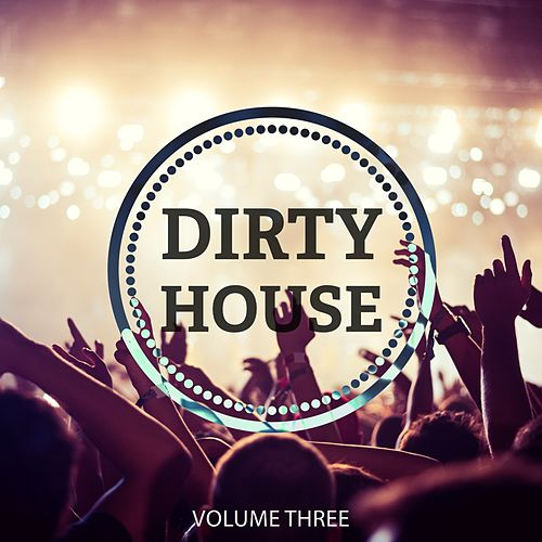 Dirty House, Vol. 3 (Awesome Selection Of Modern Club House) by Various Artists
