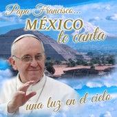 Papa Francisco...México Te Canta una Luz en el Cielo de Various Artists