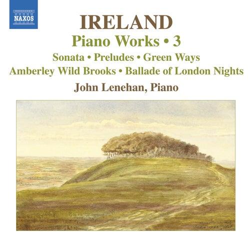 IRELAND, J.: Piano Works, Vol.  3 (Lenehan) - Piano Sonata / Preludes / Green Ways by John Lenehan