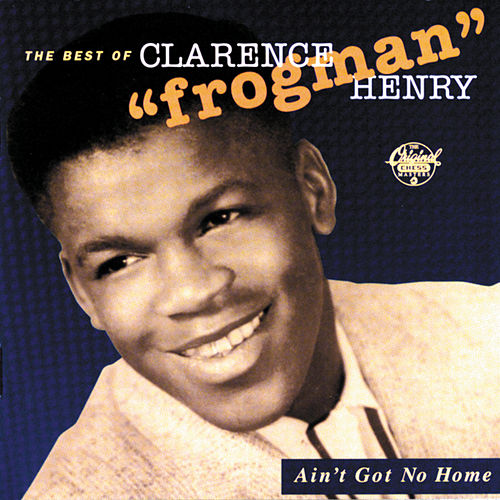 Ain't Got No Home: The Best Of Clarence 'Frogman' Henry by Clarence 'Frogman' Henry