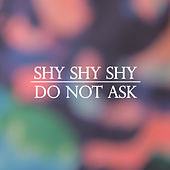 Do Not Ask by Shy Shy Shy