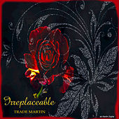 Irreplaceable by Trade Martin