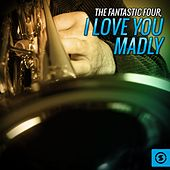 I Love You Madly von The Fantastic Four