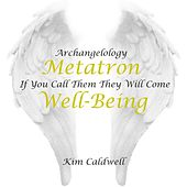 Archangelology Metatron: If You Call Them They Will Come, Well- Being by Kim Caldwell
