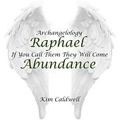 Archangelology Raphael: If You Call Them They Will Come, Abundance by Kim Caldwell