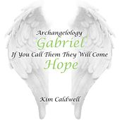 Archangelology Gabriel: If You Call Them They Will Come, Hope by Kim Caldwell