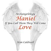 Archangelology Haniel: If You Call Them They Will Come, Love by Kim Caldwell