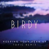 Keeping Your Head Up (Topic Remix) by Birdy