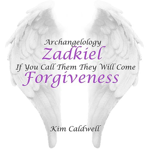 Archangelology Zadkiel: If You Call Them They Will Come, Forgiveness by Kim Caldwell