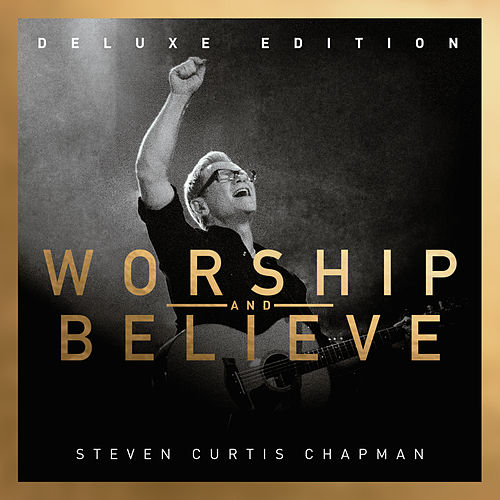 Worship And Believe (Deluxe Edition) by Steven Curtis Chapman