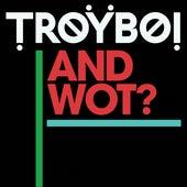 And Wot? de TroyBoi