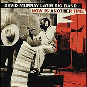 Now Is Another Time by David Murray Latin Big Band