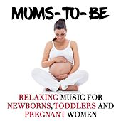 Mums-to-be: Relaxing Music for Newborns, Toddlers and Pregnant Women to Help Relax the Mind and Their Body by Various Artists