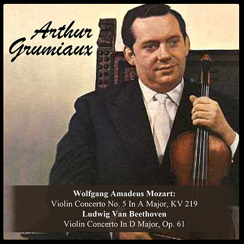 Wolfgang Amadeus Mozart: Violin Concerto No. 5 In A Major, KV 219 / Ludwig Van Beethoven: Violin Concerto In D Major, Op. 61 by Arthur Grumiaux