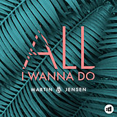 All I Wanna Do by Martin Jensen
