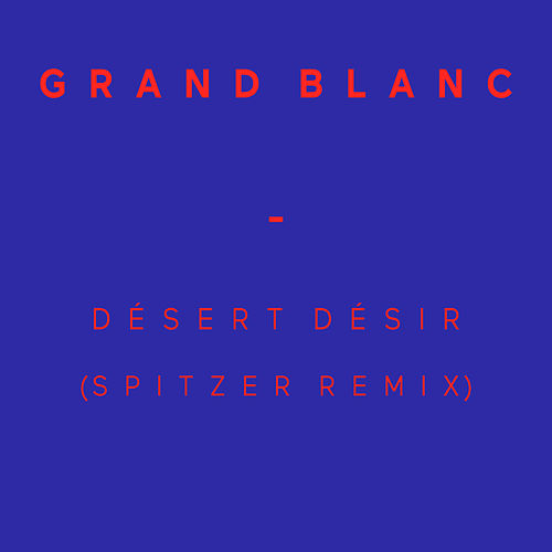 Désert Désir (Spitzer Remix) - Single by Grand Blanc
