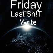 Last Shit I Write by Friday
